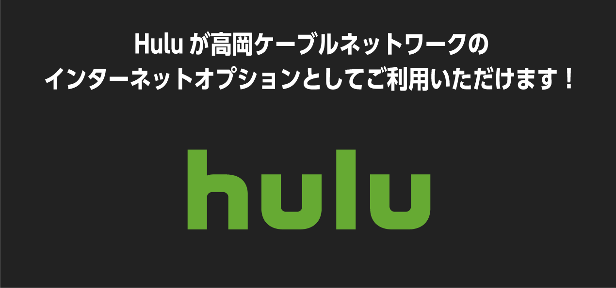 Huluが高岡ケーブルネットワークのインターネットオプションとしてご利用いただけます!
